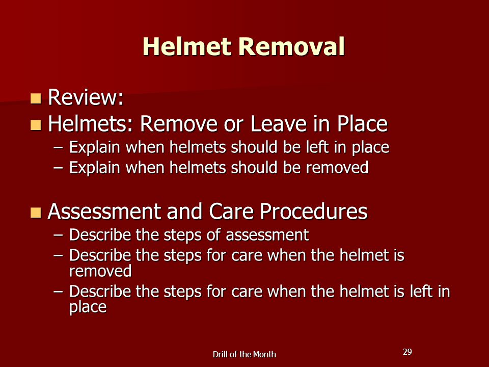 29 Drill of the Month Helmet Removal Review: Review: Helmets: Remove or Leave in Place Helmets: Remove or Leave in Place –Explain when helmets should be left in place –Explain when helmets should be removed Assessment and Care Procedures Assessment and Care Procedures –Describe the steps of assessment –Describe the steps for care when the helmet is removed –Describe the steps for care when the helmet is left in place