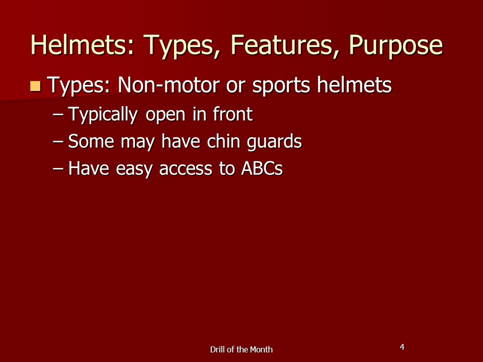 4 Drill of the Month Helmets: Types, Features, Purpose Types: Non-motor or sports helmets Types: Non-motor or sports helmets –Typically open in front –Some may have chin guards –Have easy access to ABCs