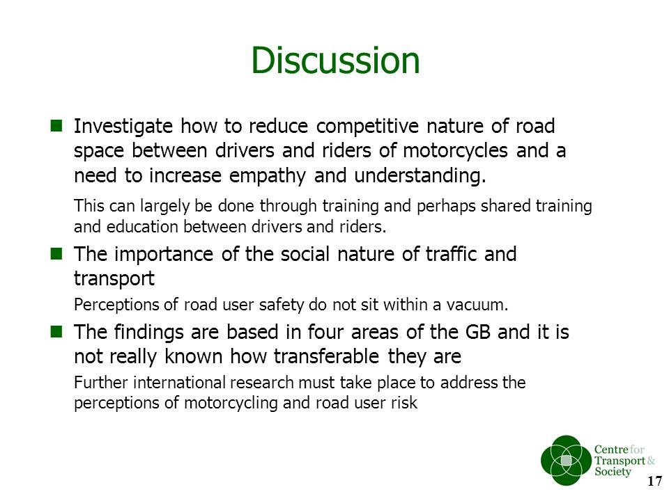 Discussion Investigate how to reduce competitive nature of road space between drivers and riders of motorcycles and a need to increase empathy and und