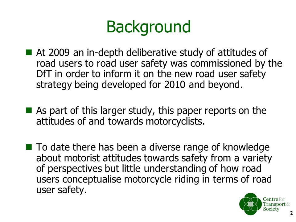 Introduction Public Attitudes attitude-behaviour link social side of road user safety acceptability of legislation and interventions inform policy makers Motorcyclists as VRU The majority of the public (70%) state that motorcyclists are the least safe mode of transport (DfT, 2008) Highly represented in accident statistics: –1% of road users –19% of fatalities –21% of total serious injuries –8% of slight injuries (DfT, 2008) 3
