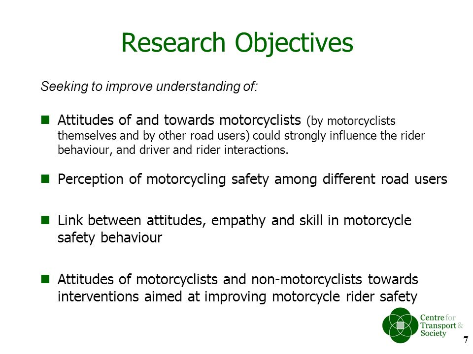 Research Objectives Seeking to improve understanding of: Attitudes of and towards motorcyclists (by motorcyclists themselves and by other road users)