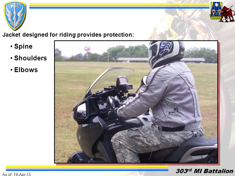 As of: 19-Apr-15 303 rd MI Battalion 303 rd MI Battalion Clothing designed for riding and conspicuity provides the best level of protection for the rider.
