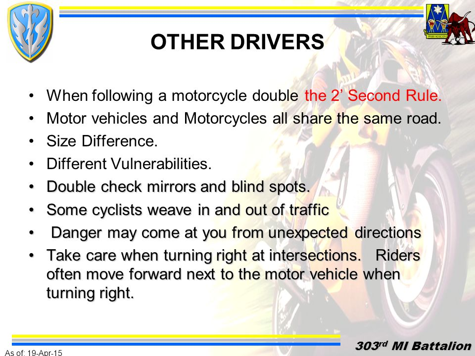 As of: 19-Apr-15 303 rd MI Battalion 303 rd MI Battalion STOPPING DISTANCE FACTORS Other Bikers and Automobiles Terrain and Obstacles Wet Road Conditions Gravity-Incline vs.