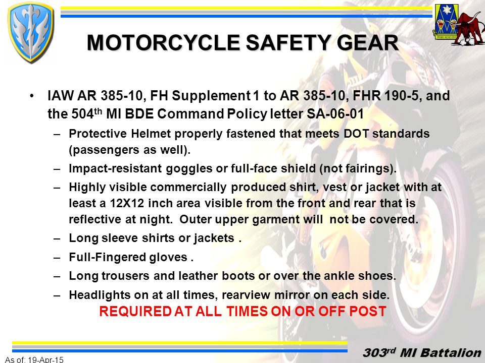 As of: 19-Apr-15 303 rd MI Battalion 303 rd MI Battalion MOTORCYCLE GUIDELINES AR 385-10, Prevention of Army Motor Vehicle Accidents –The wearing of headphones, earphones, or other similar devices while driving POVs (two or more wheels) on Army installation roads and streets is prohibited.
