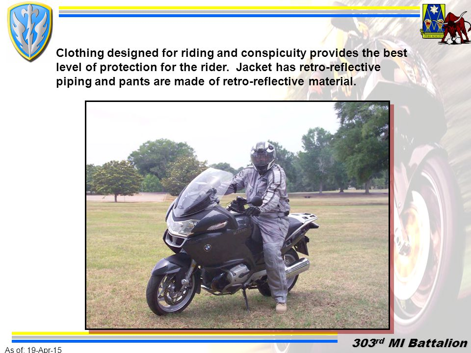 As of: 19-Apr-15 303 rd MI Battalion 303 rd MI Battalion MOTORCYCLE SAFETY THE BOTTOM LINE NO ALCOHOL DO NOT SPEED RIDE DEFENSIVELY USE EXTREME CARE ASSUME THE OTHER GUY DOESN'T SEE YOU RIDE WITHIN YOUR LIMITS USE COMMON SENSE AND THINK AHEAD