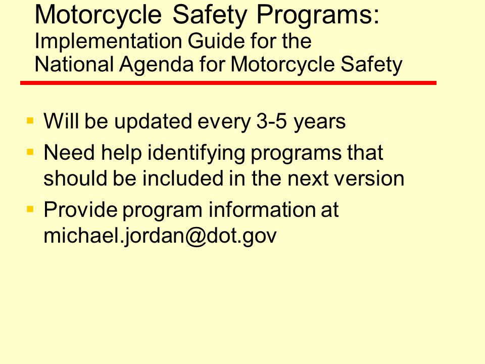Motorcycle Safety Programs: Implementation Guide for the National Agenda for Motorcycle Safety  Will be updated every 3-5 years  Need help identifying programs that should be included in the next version  Provide program information at michael.jordan@dot.gov
