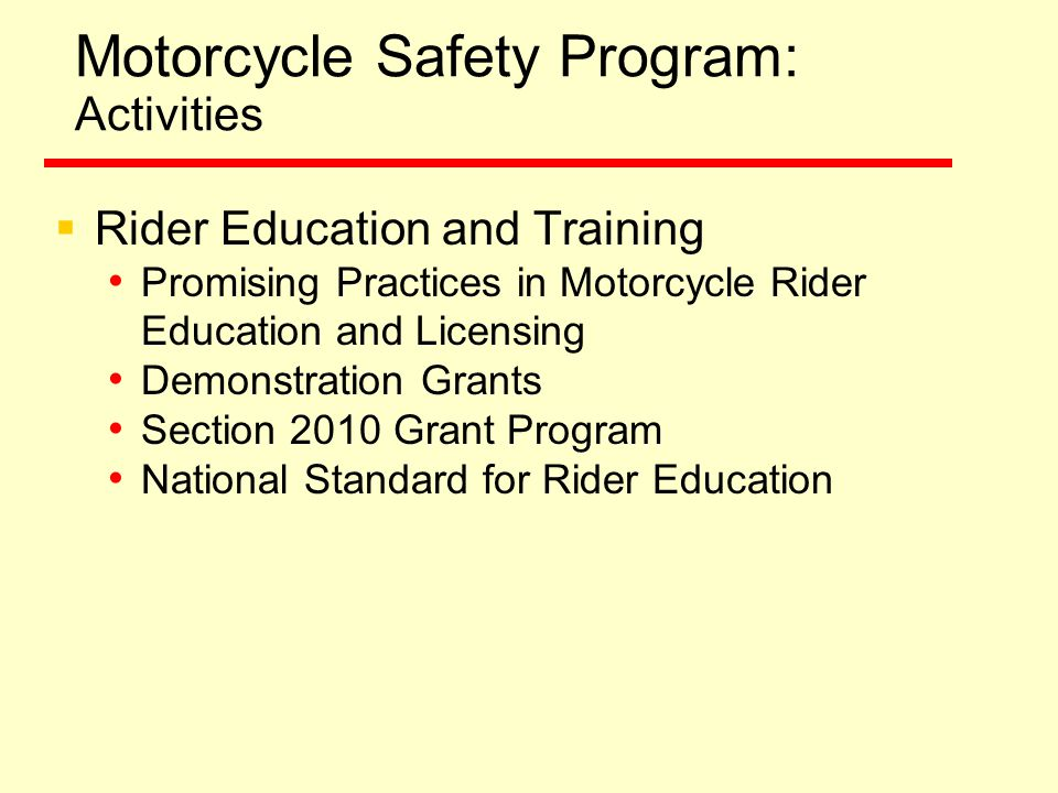 Motorcycle Safety Program: Activities  Rider Education and Training Promising Practices in Motorcycle Rider Education and Licensing Demonstration Grants Section 2010 Grant Program National Standard for Rider Education