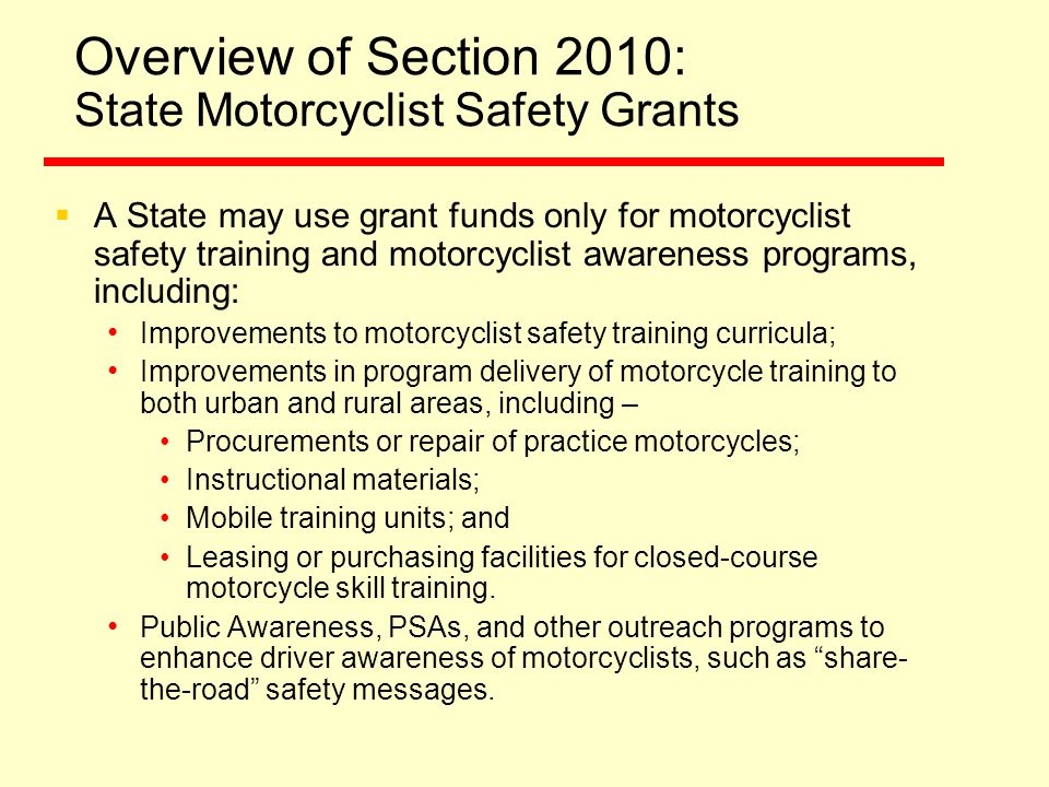 Overview of Section 2010: State Motorcyclist Safety Grants  A State may use grant funds only for motorcyclist safety training and motorcyclist awareness programs, including: Improvements to motorcyclist safety training curricula; Improvements in program delivery of motorcycle training to both urban and rural areas, including – Procurements or repair of practice motorcycles; Instructional materials; Mobile training units; and Leasing or purchasing facilities for closed-course motorcycle skill training.