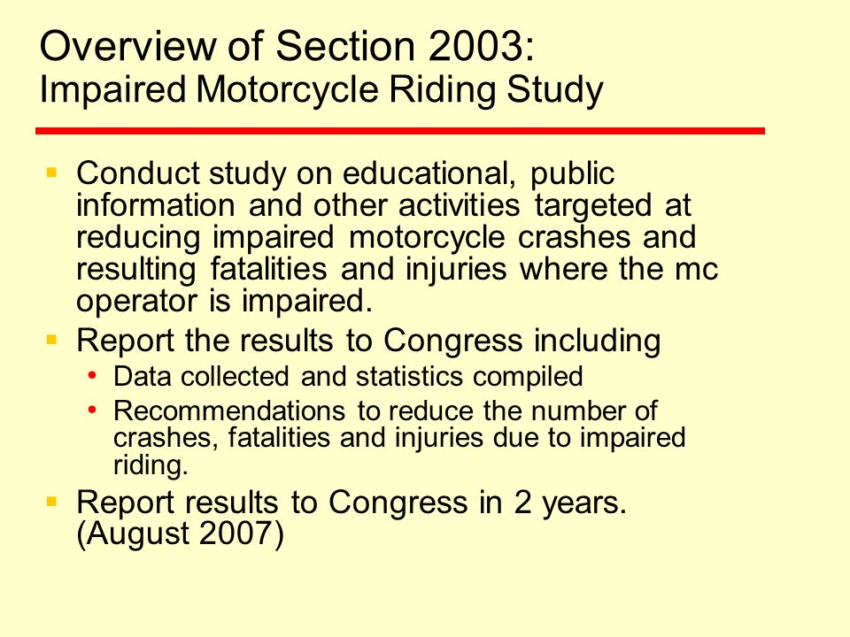 Overview of Section 2003: Impaired Motorcycle Riding Study  Conduct study on educational, public information and other activities targeted at reducing impaired motorcycle crashes and resulting fatalities and injuries where the mc operator is impaired.