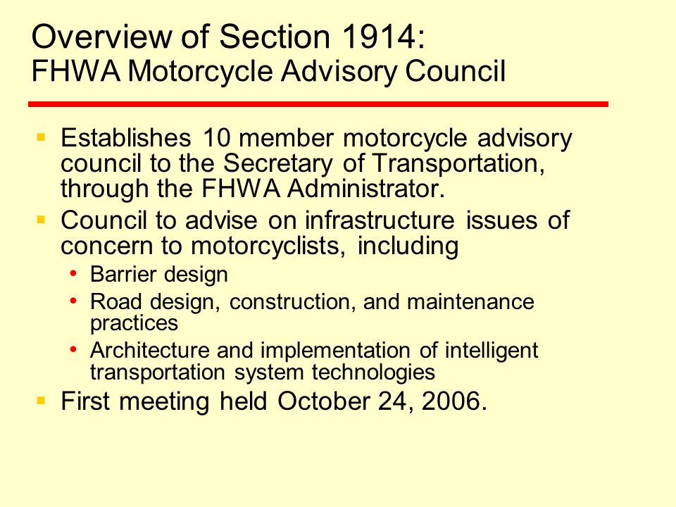 Overview of Section 1914: FHWA Motorcycle Advisory Council  Establishes 10 member motorcycle advisory council to the Secretary of Transportation, through the FHWA Administrator.