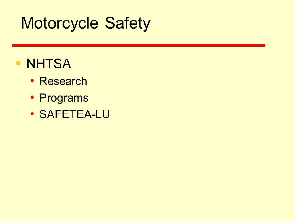 Motorcycle Safety Research  Study to Determine Motorcyclist Impairment at Different BAC Levels  Pilot Study: Motorcycle Crash Causes and Outcomes  Evaluation of the Reinstatement of the Helmet Law in Louisiana  Cooperative Agreement between NHTSA & MSF on Crash Avoidance Skills  Evaluation of Strategies to Increase Motorcyclist Licensing