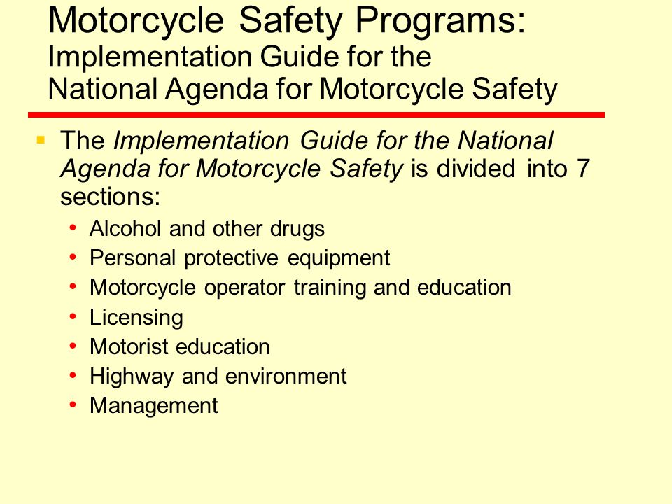 Motorcycle Safety Programs: Implementation Guide for the National Agenda for Motorcycle Safety  The Implementation Guide for the National Agenda for Motorcycle Safety is divided into 7 sections: Alcohol and other drugs Personal protective equipment Motorcycle operator training and education Licensing Motorist education Highway and environment Management
