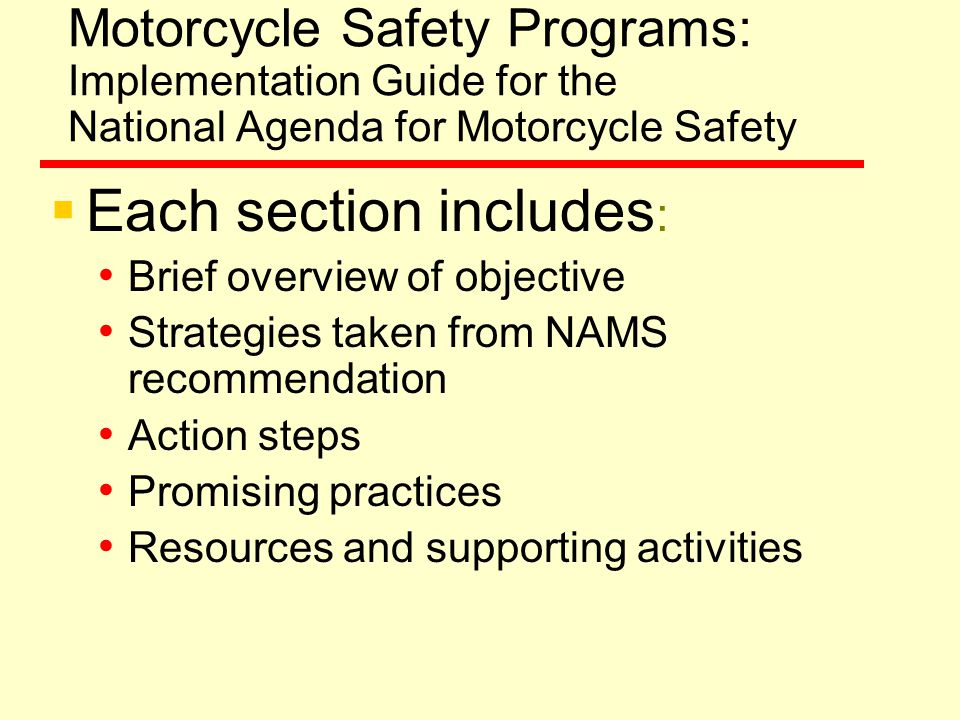 Motorcycle Safety Programs: Implementation Guide for the National Agenda for Motorcycle Safety  Each section includes : Brief overview of objective Strategies taken from NAMS recommendation Action steps Promising practices Resources and supporting activities