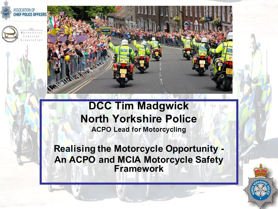 NOT PROTECTIVELY MARKED DCC Tim Madgwick North Yorkshire Police ACPO Lead for Motorcycling Realising the Motorcycle Opportunity - An ACPO and MCIA Motorcycle Safety Framework