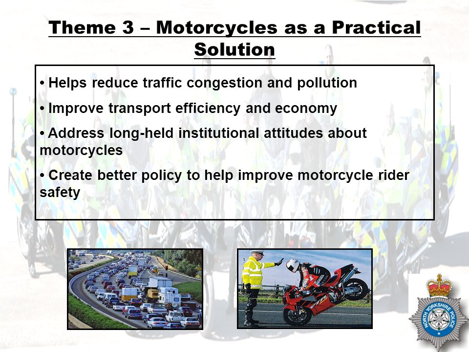 NOT PROTECTIVELY MARKED Theme 3 – Motorcycles as a Practical Solution Helps reduce traffic congestion and pollution Improve transport efficiency and economy Address long-held institutional attitudes about motorcycles Create better policy to help improve motorcycle rider safety