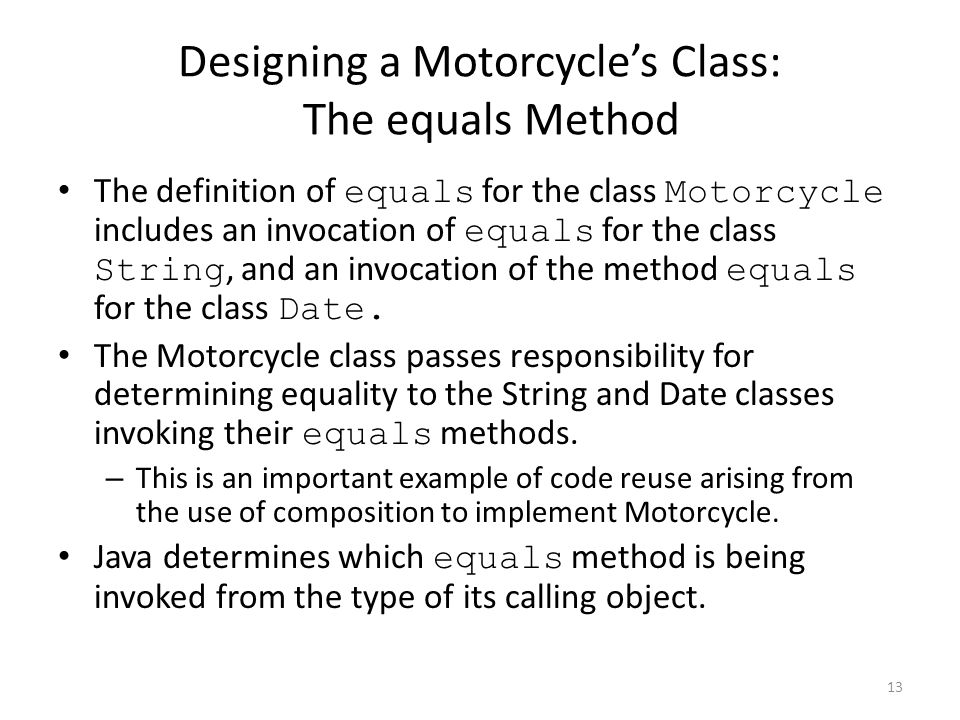 Designing a Motorcycle's Class: The equals Method The definition of equals for the class Motorcycle includes an invocation of equals for the class String, and an invocation of the method equals for the class Date.