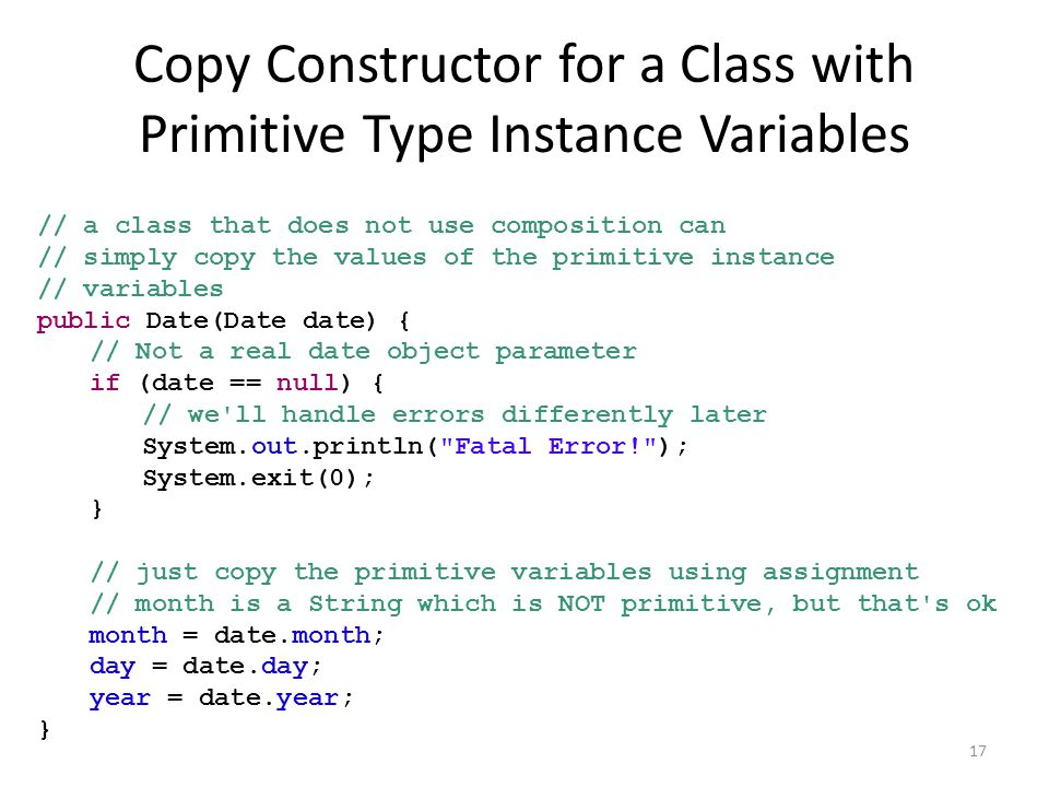 Copy Constructor for a Class with Primitive Type Instance Variables // a class that does not use composition can // simply copy the values of the primitive instance // variables public Date(Date date) { // Not a real date object parameter if (date == null) { // we ll handle errors differently later System.out.println( Fatal Error! ); System.exit(0); } // just copy the primitive variables using assignment // month is a String which is NOT primitive, but that s ok month = date.month; day = date.day; year = date.year; } 17