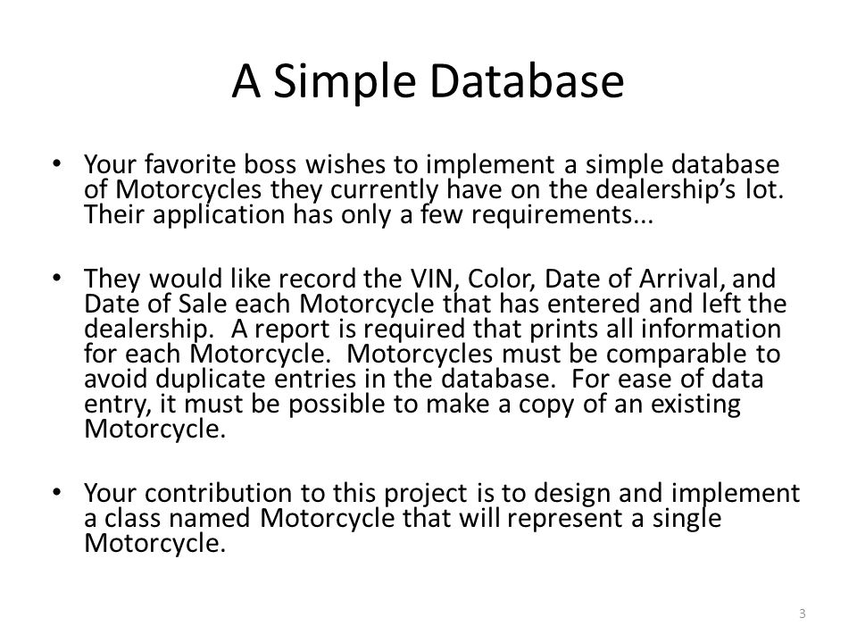 A Simple Database Your favorite boss wishes to implement a simple database of Motorcycles they currently have on the dealership's lot.