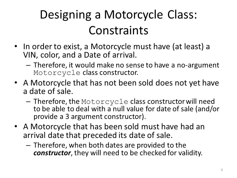 Designing a Motorcycle Class: Constraints In order to exist, a Motorcycle must have (at least) a VIN, color, and a Date of arrival.