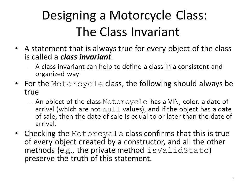 Designing a Motorcycle Class: The Class Invariant A statement that is always true for every object of the class is called a class invariant.