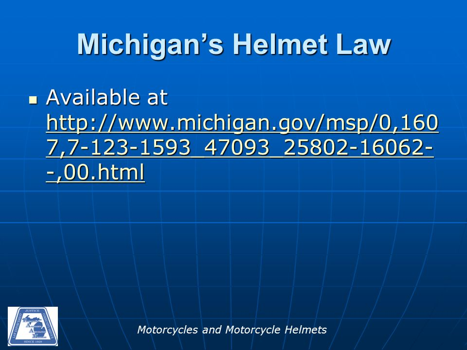 Motorcycles and Motorcycle Helmets Michigan's Helmet Law Available at http://www.michigan.gov/msp/0,160 7,7-123-1593_47093_25802-16062- -,00.html Available at http://www.michigan.gov/msp/0,160 7,7-123-1593_47093_25802-16062- -,00.html http://www.michigan.gov/msp/0,160 7,7-123-1593_47093_25802-16062- -,00.html http://www.michigan.gov/msp/0,160 7,7-123-1593_47093_25802-16062- -,00.html