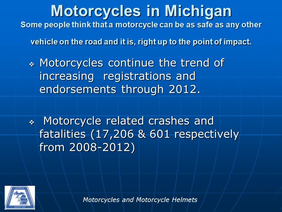 Motorcycles and Motorcycle Helmets Continued Popularity  Almost 260,000 registrations  Over 544,000 endorsements  Over 15,000 riders trained per year  Popularity rising in two generations from internet/TV/movies (Orange County Choppers, Road Hogs etc)  Economics oMotorcycles sales dropped significantly in 2009 and 2010 due to the recession but a large number continue to be registered and rode each year