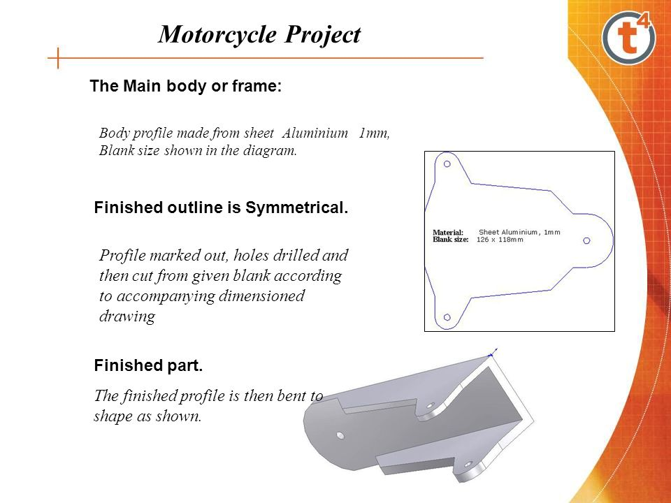 Motorcycle Project The Main body or frame: Body profile made from sheet Aluminium 1mm, Blank size shown in the diagram. Finished outline is Symmetrica