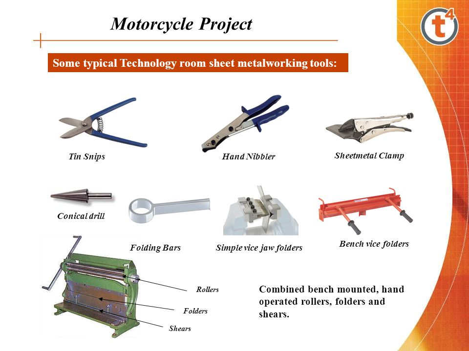 Motorcycle Project Some typical Technology room sheet metalworking tools: Tin Snips Hand Nibbler Sheetmetal Clamp Bench vice folders Simple vice jaw f