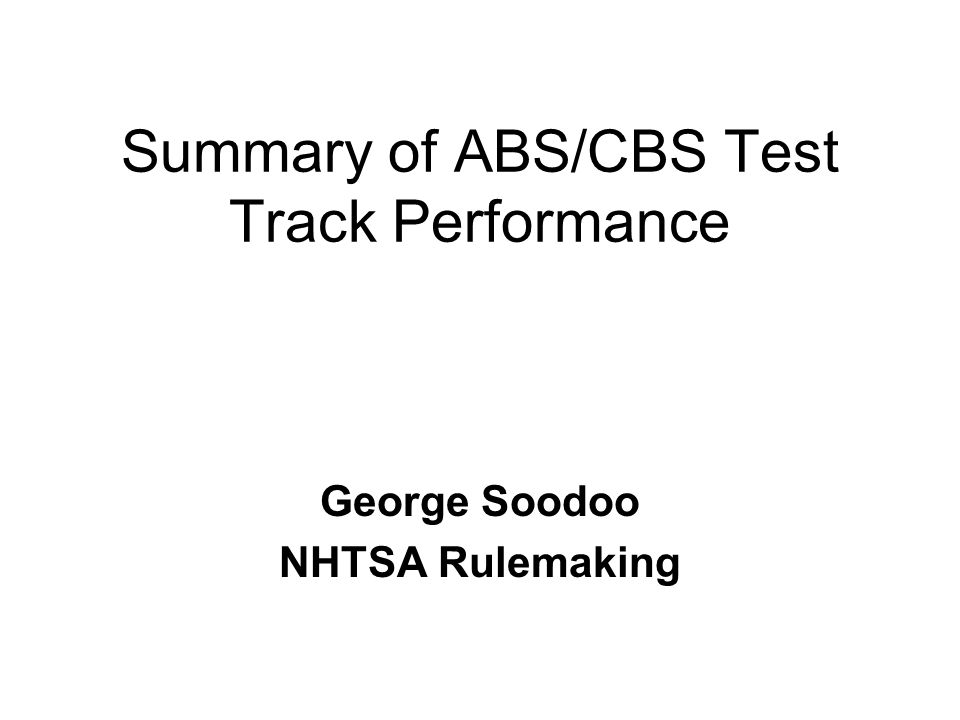 Summary of ABS/CBS Test Track Performance George Soodoo NHTSA Rulemaking
