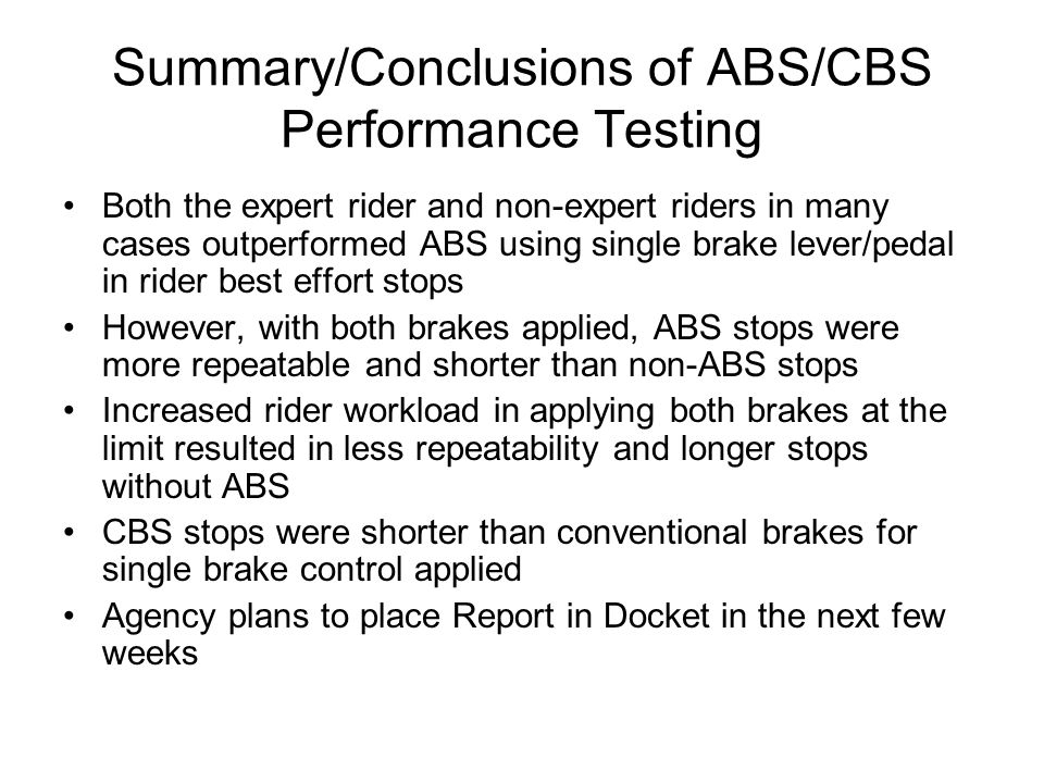 Summary/Conclusions of ABS/CBS Performance Testing Both the expert rider and non-expert riders in many cases outperformed ABS using single brake lever/pedal in rider best effort stops However, with both brakes applied, ABS stops were more repeatable and shorter than non-ABS stops Increased rider workload in applying both brakes at the limit resulted in less repeatability and longer stops without ABS CBS stops were shorter than conventional brakes for single brake control applied Agency plans to place Report in Docket in the next few weeks