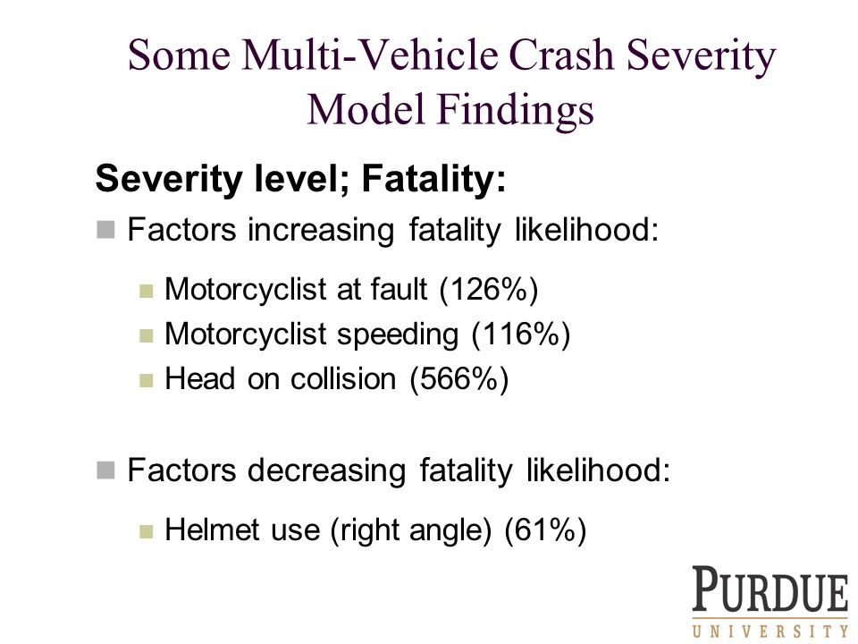Some Multi-Vehicle Crash Severity Model Findings Severity level; Fatality: Factors increasing fatality likelihood: Motorcyclist at fault (126%) Motorcyclist speeding (116%) Head on collision (566%) Factors decreasing fatality likelihood: Helmet use (right angle) (61%)