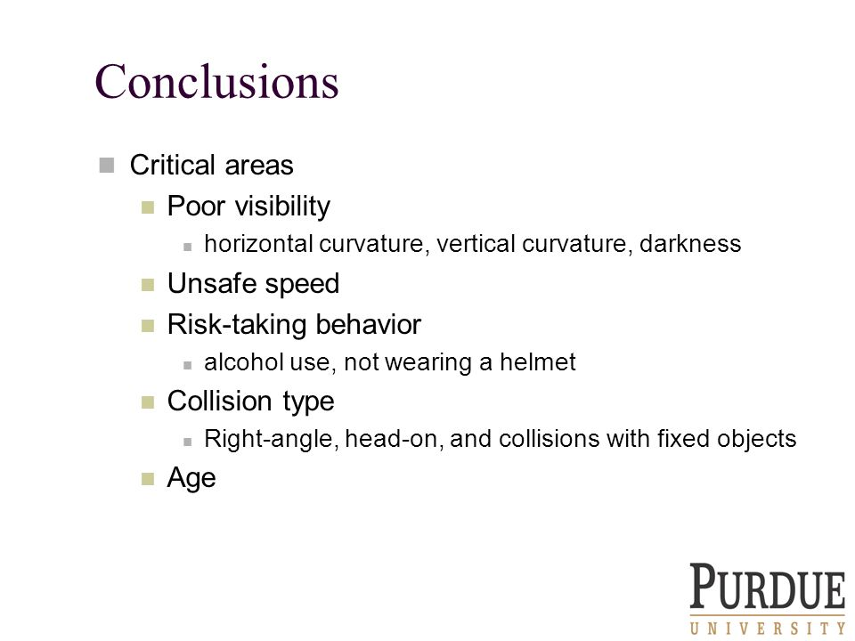 Conclusions Critical areas Poor visibility horizontal curvature, vertical curvature, darkness Unsafe speed Risk-taking behavior alcohol use, not wearing a helmet Collision type Right-angle, head-on, and collisions with fixed objects Age