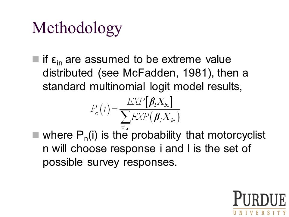 Methodology if ε in are assumed to be extreme value distributed (see McFadden, 1981), then a standard multinomial logit model results, where P n (i) is the probability that motorcyclist n will choose response i and I is the set of possible survey responses.