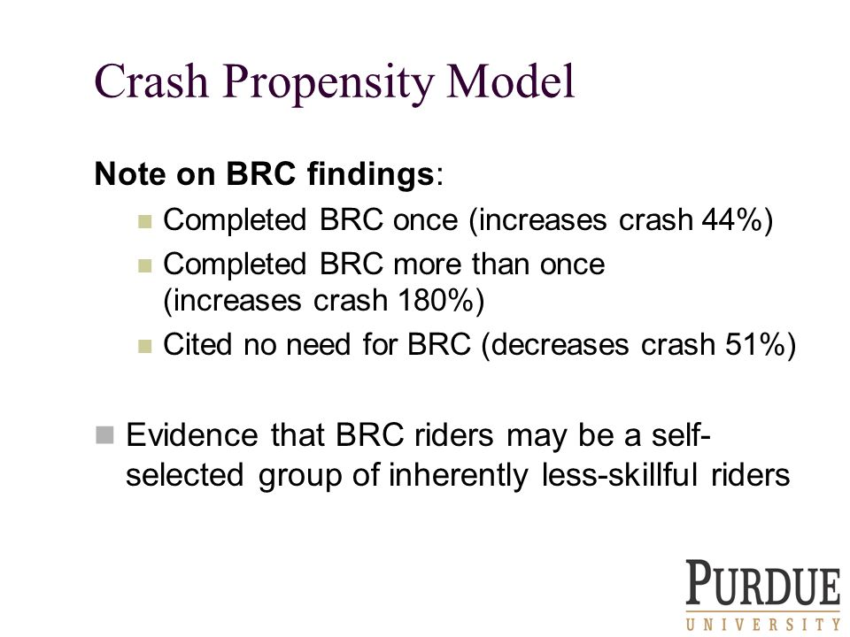 Crash Propensity Model Note on BRC findings: Completed BRC once (increases crash 44%) Completed BRC more than once (increases crash 180%) Cited no need for BRC (decreases crash 51%) Evidence that BRC riders may be a self- selected group of inherently less-skillful riders