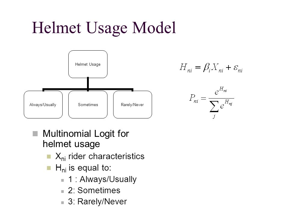 Helmet Usage Model Multinomial Logit for helmet usage X ni rider characteristics H ni is equal to: 1 : Always/Usually 2: Sometimes 3: Rarely/Never Helmet Usage Always/UsuallySometimesRarely/Never