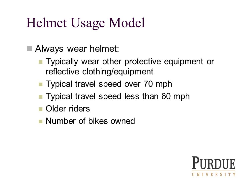 Helmet Usage Model Always wear helmet: Typically wear other protective equipment or reflective clothing/equipment Typical travel speed over 70 mph Typical travel speed less than 60 mph Older riders Number of bikes owned