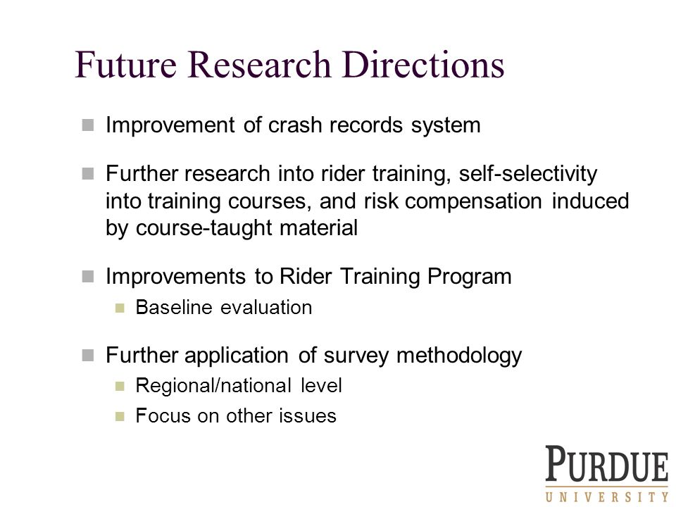 Future Research Directions Improvement of crash records system Further research into rider training, self-selectivity into training courses, and risk compensation induced by course-taught material Improvements to Rider Training Program Baseline evaluation Further application of survey methodology Regional/national level Focus on other issues