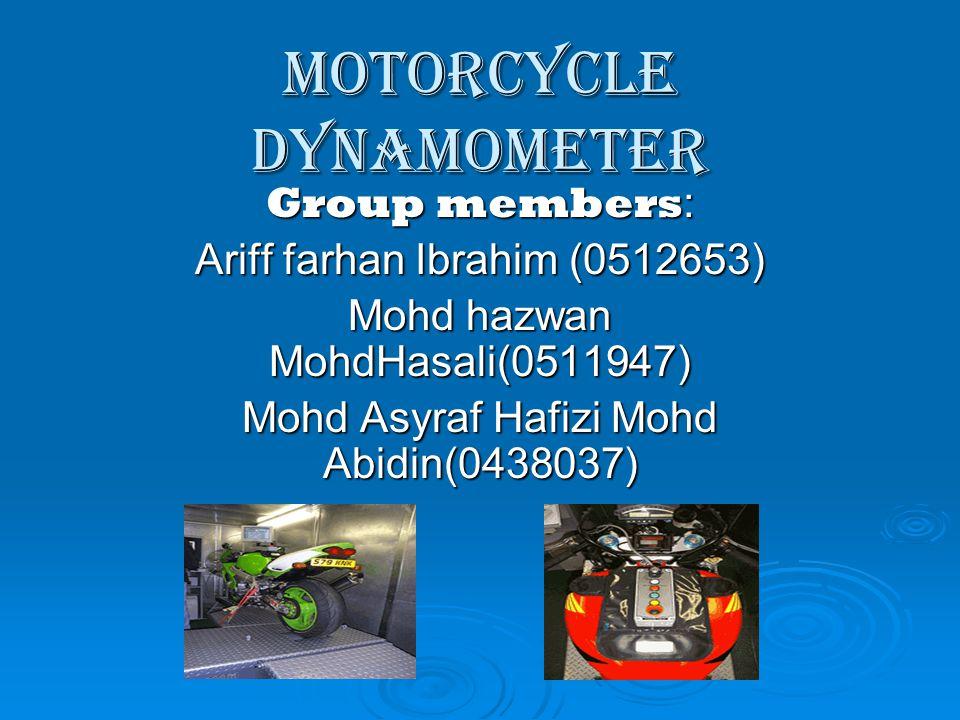 Motorcycle Dynamometer Group members : Ariff farhan Ibrahim (0512653) Mohd hazwan MohdHasali(0511947) Mohd Asyraf Hafizi Mohd Abidin(0438037)