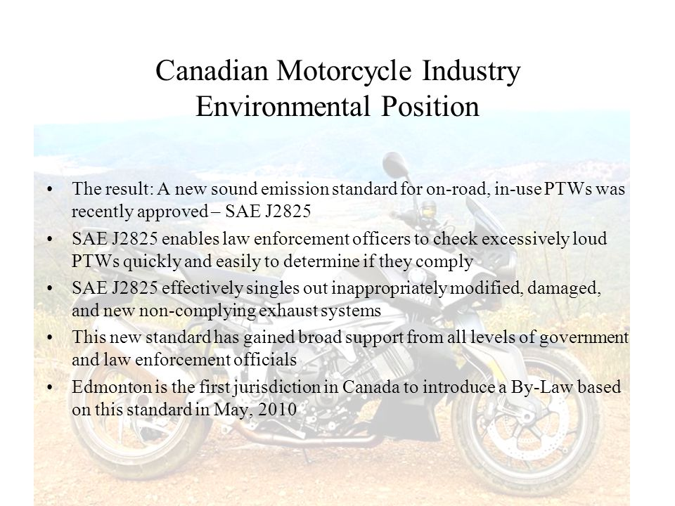Canadian Motorcycle Industry Environmental Position The result: A new sound emission standard for on-road, in-use PTWs was recently approved – SAE J28