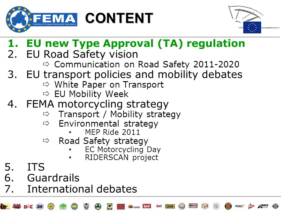 33/47CONTENT 1.EU new Type Approval (TA) regulation 2.EU Road Safety vision  Communication on Road Safety 2011-2020 3.EU transport policies and mobility debates  White Paper on Transport  EU Mobility Week 4.FEMA motorcycling strategy  Transport/mobility strategy  Environmental strategy MEP Ride 2011  Road Safety strategy EC Motorcycling Day RIDERSCAN project 5.ITS 6.Guardrails 7.International debates