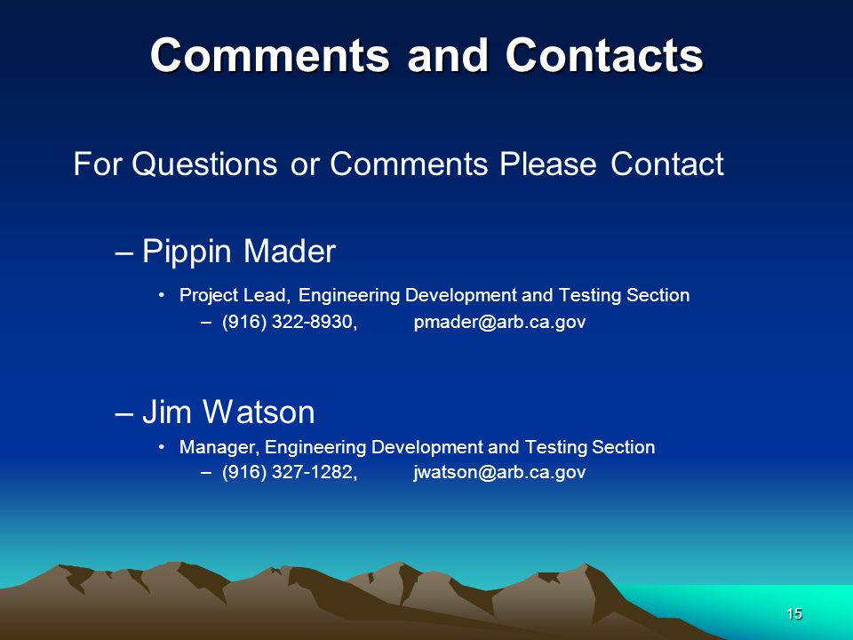 15 Comments and Contacts For Questions or Comments Please Contact –Pippin Mader Project Lead, Engineering Development and Testing Section –(916) 322-8930,pmader@arb.ca.gov –Jim Watson Manager, Engineering Development and Testing Section –(916) 327-1282,jwatson@arb.ca.gov