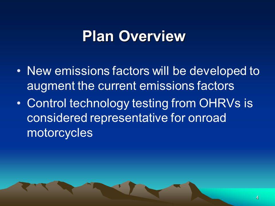 4 Plan Overview New emissions factors will be developed to augment the current emissions factors Control technology testing from OHRVs is considered representative for onroad motorcycles