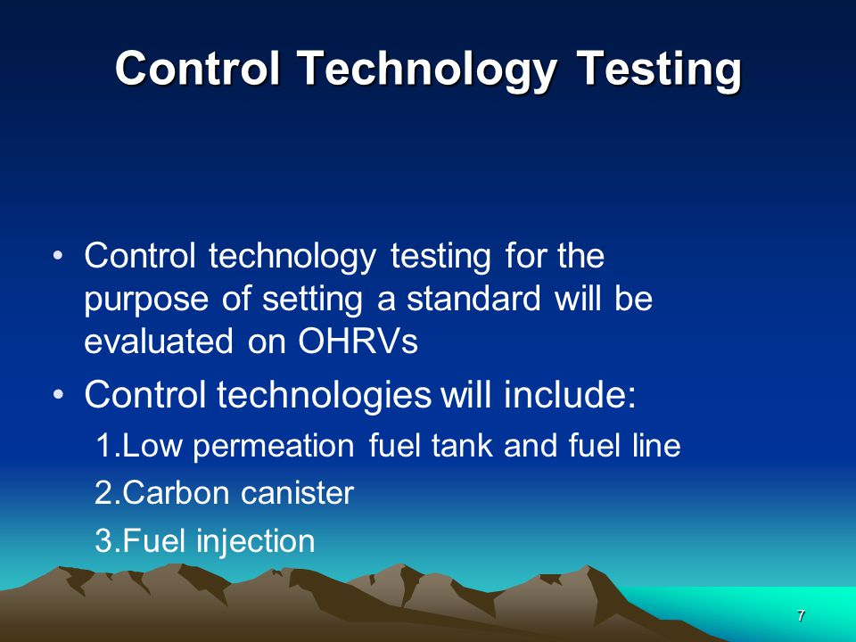 7 Control Technology Testing Control technology testing for the purpose of setting a standard will be evaluated on OHRVs Control technologies will include: 1.Low permeation fuel tank and fuel line 2.Carbon canister 3.Fuel injection