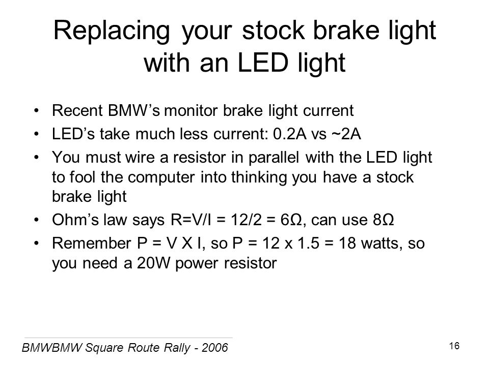 BMWBMW Square Route Rally - 2006 16 Replacing your stock brake light with an LED light Recent BMW's monitor brake light current LED's take much less current: 0.2A vs ~2A You must wire a resistor in parallel with the LED light to fool the computer into thinking you have a stock brake light Ohm's law says R=V/I = 12/2 = 6Ω, can use 8Ω Remember P = V X I, so P = 12 x 1.5 = 18 watts, so you need a 20W power resistor