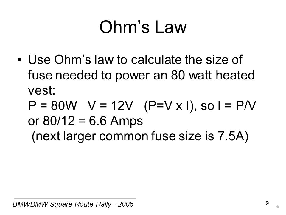 BMWBMW Square Route Rally - 2006 9 Ohm's Law Use Ohm's law to calculate the size of fuse needed to power an 80 watt heated vest: P = 80W V = 12V (P=V x I), so I = P/V or 80/12 = 6.6 Amps (next larger common fuse size is 7.5A)