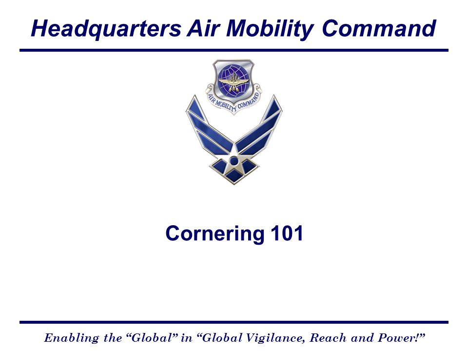 Headquarters Air Mobility Command Enabling the Global in Global Vigilance, Reach and Power! Cornering 101