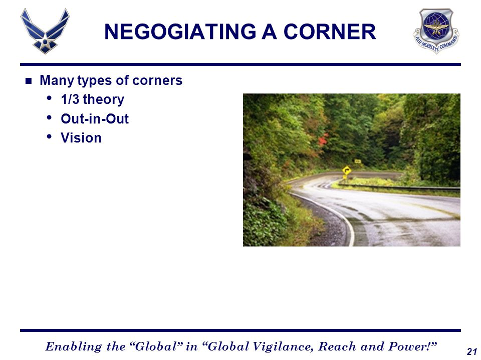 """21 Enabling the """"Global"""" in """"Global Vigilance, Reach and Power!"""" NEGOGIATING A CORNER Many types of corners 1/3 theory Out-in-Out Vision"""