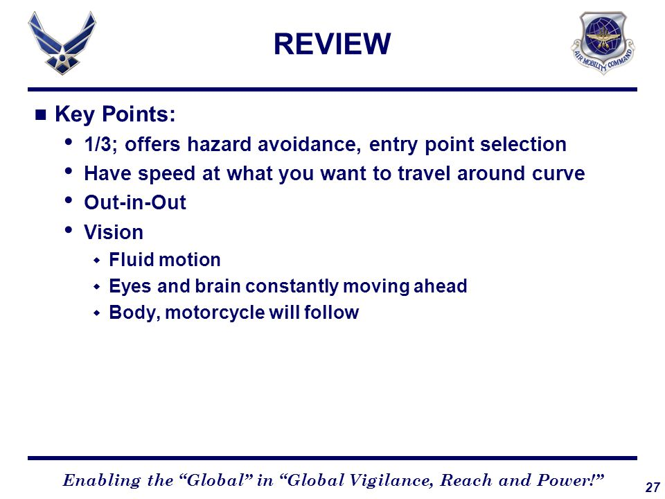 27 Enabling the Global in Global Vigilance, Reach and Power! REVIEW Key Points: 1/3; offers hazard avoidance, entry point selection Have speed at what you want to travel around curve Out-in-Out Vision  Fluid motion  Eyes and brain constantly moving ahead  Body, motorcycle will follow