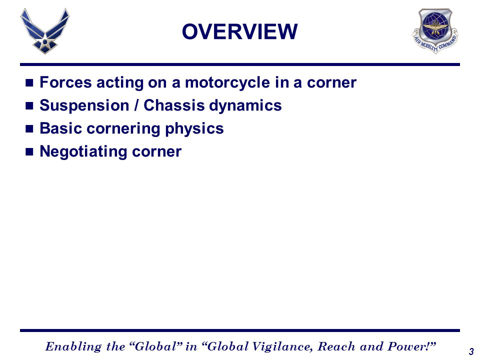 3 Enabling the Global in Global Vigilance, Reach and Power! Forces acting on a motorcycle in a corner Suspension / Chassis dynamics Basic cornering physics Negotiating corner OVERVIEW