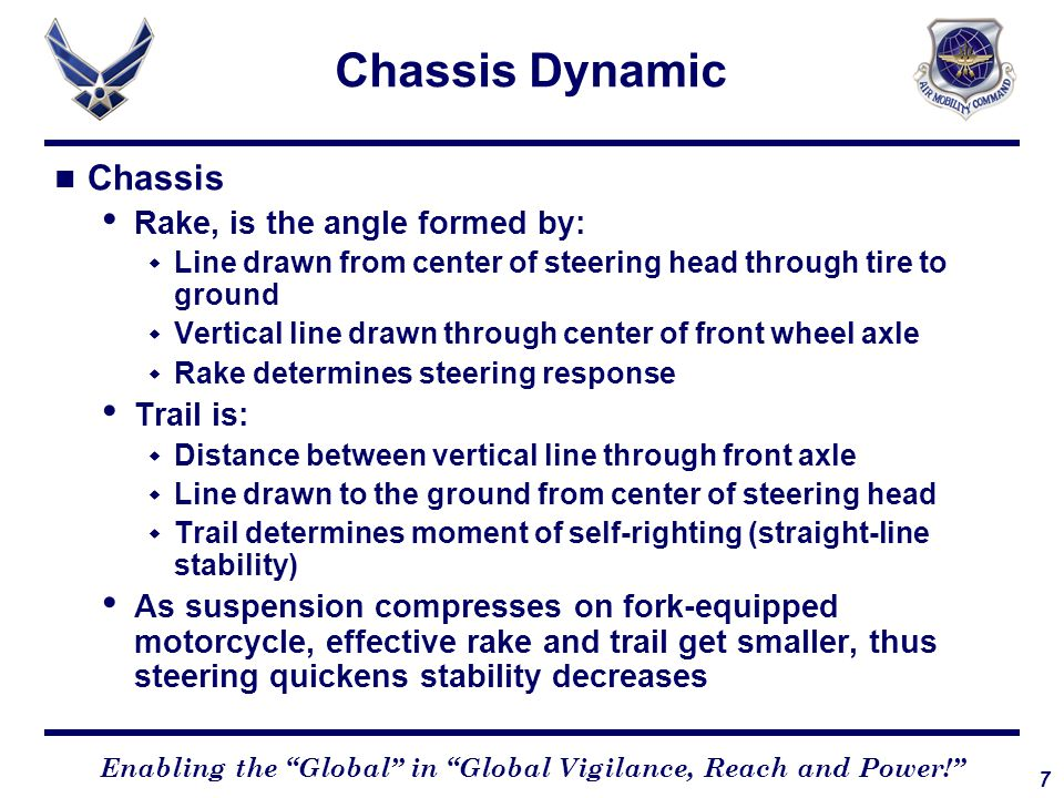 7 Enabling the Global in Global Vigilance, Reach and Power! Chassis Dynamic Chassis Rake, is the angle formed by:  Line drawn from center of steering head through tire to ground  Vertical line drawn through center of front wheel axle  Rake determines steering response Trail is:  Distance between vertical line through front axle  Line drawn to the ground from center of steering head  Trail determines moment of self-righting (straight-line stability) As suspension compresses on fork-equipped motorcycle, effective rake and trail get smaller, thus steering quickens stability decreases